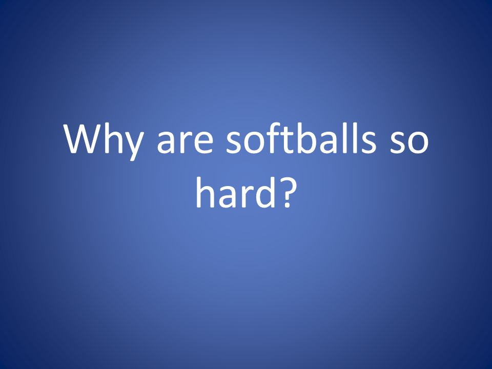 Why are softballs so hard