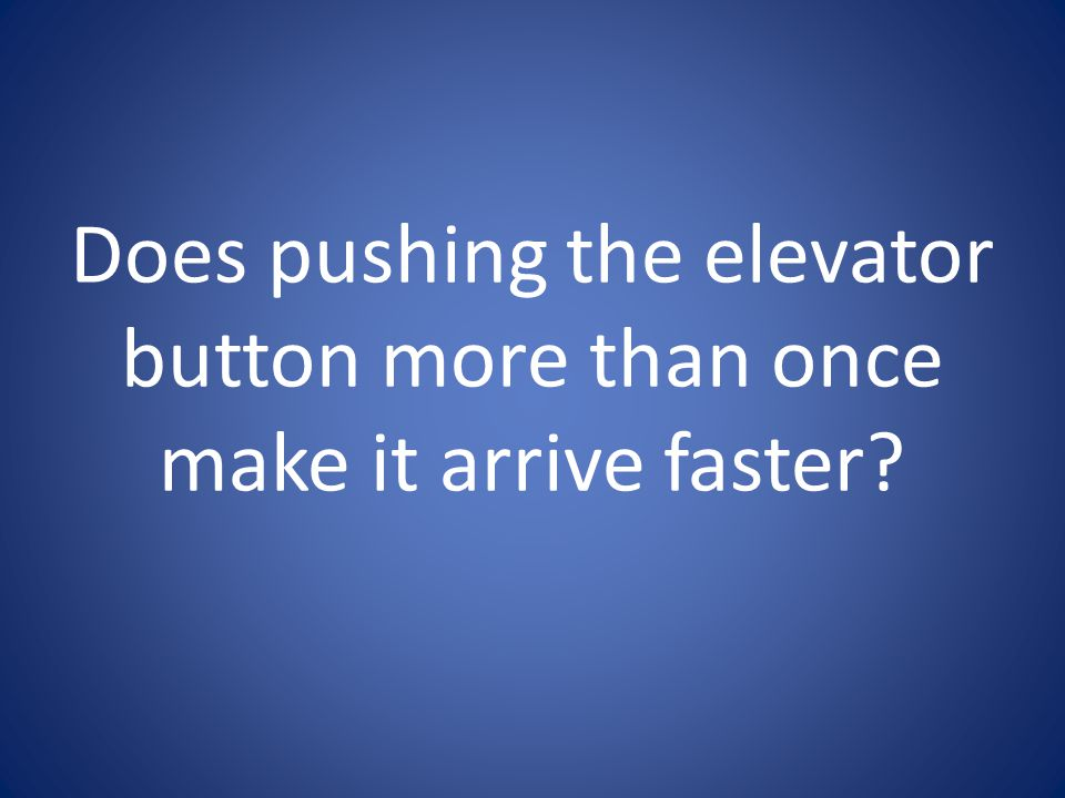 Does pushing the elevator button more than once make it arrive faster