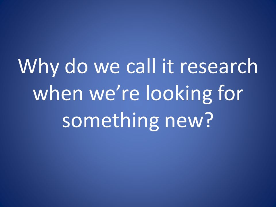 Why do we call it research when we're looking for something new