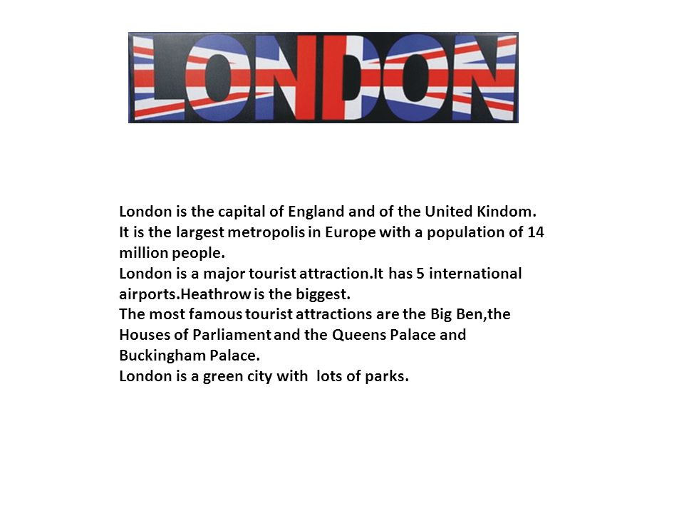 London is the capital of England and of the United Kindom.