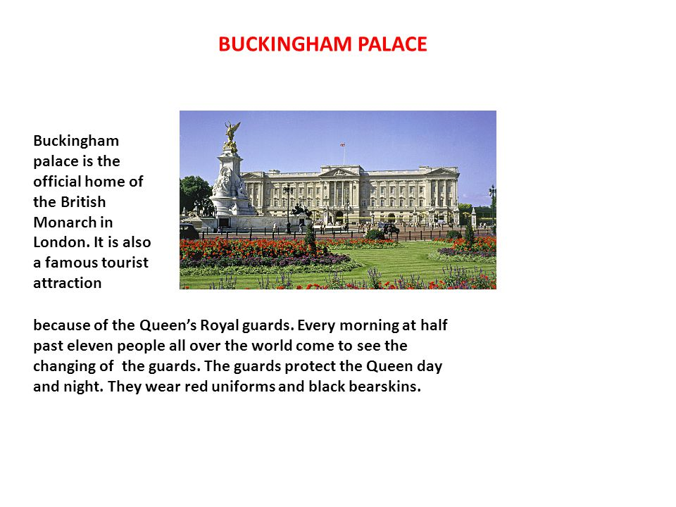 BUCKINGHAM PALACE Buckingham palace is the official home of the British Monarch in London. It is also a famous tourist attraction.