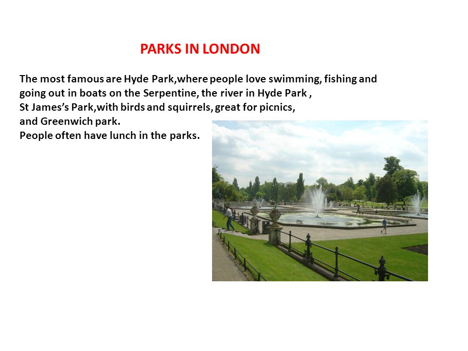PARKS IN LONDON The most famous are Hyde Park,where people love swimming, fishing and going out in boats on the Serpentine, the river in Hyde Park ,