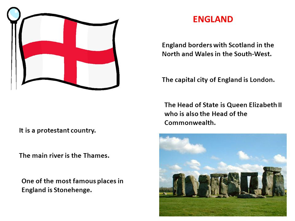 ENGLAND England borders with Scotland in the North and Wales in the South-West. The capital city of England is London.