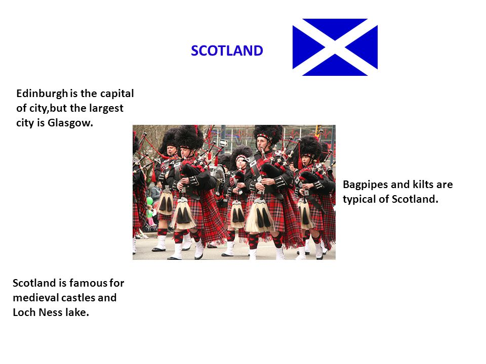 SCOTLAND Edinburgh is the capital of city,but the largest city is Glasgow. Bagpipes and kilts are typical of Scotland.