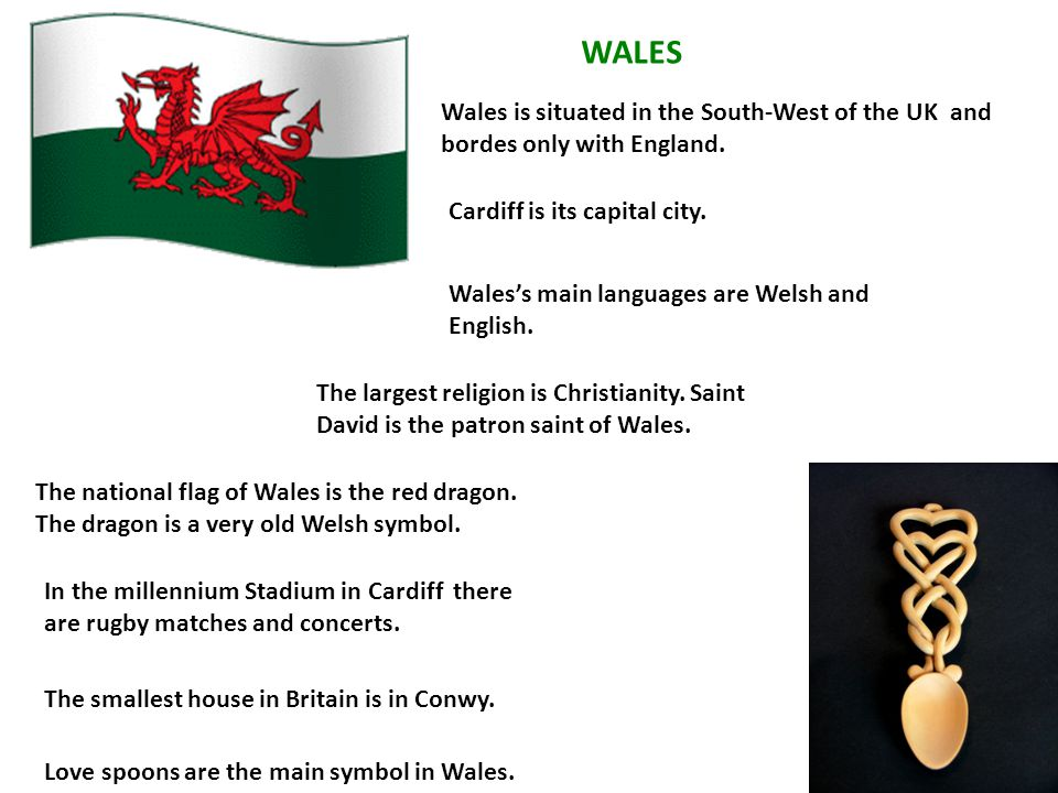 WALES Wales is situated in the South-West of the UK and bordes only with England. Cardiff is its capital city.