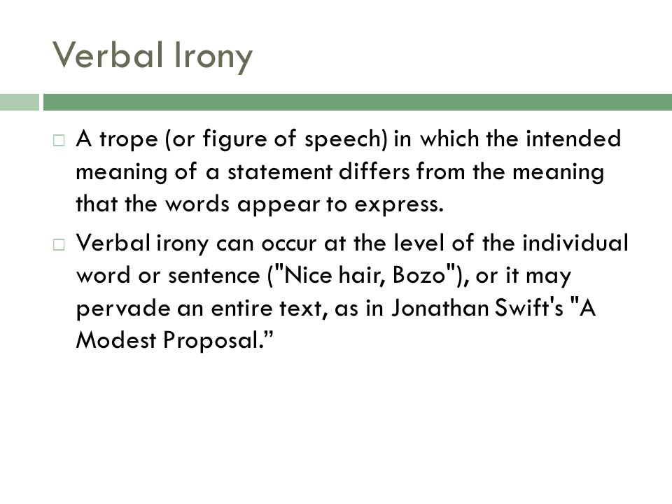 Verbal Irony A trope (or figure of speech) in which the intended meaning of a statement differs from the meaning that the words appear to express.