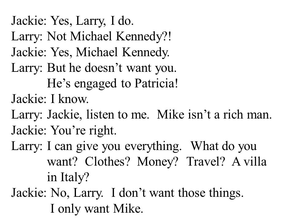 Jackie: Yes, Larry, I do. Larry: Not Michael Kennedy ! Jackie: Yes, Michael Kennedy. Larry: But he doesn't want you.