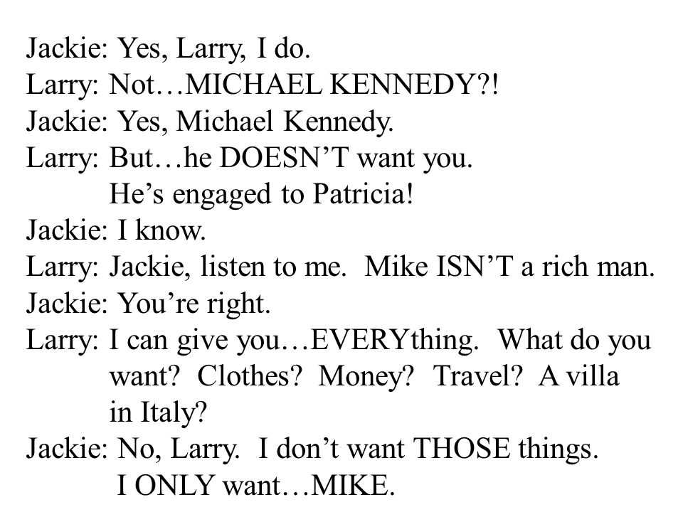 Jackie: Yes, Larry, I do. Larry: Not…MICHAEL KENNEDY ! Jackie: Yes, Michael Kennedy. Larry: But…he DOESN'T want you.