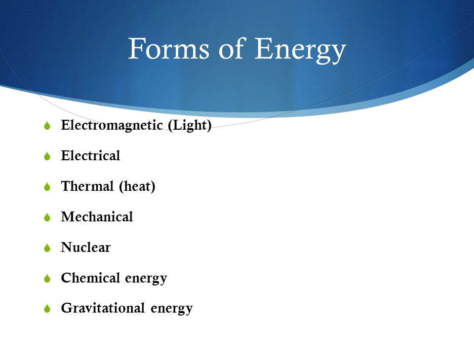 Forms of Energy Electromagnetic (Light) Electrical Thermal (heat)