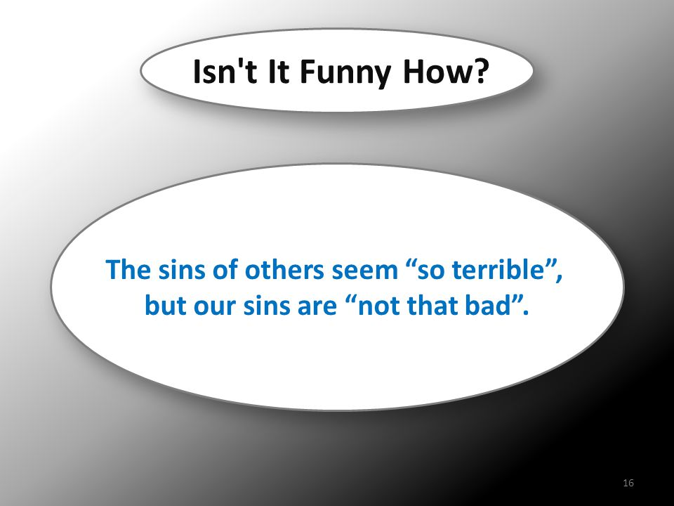 Isn t It Funny How The sins of others seem so terrible ,