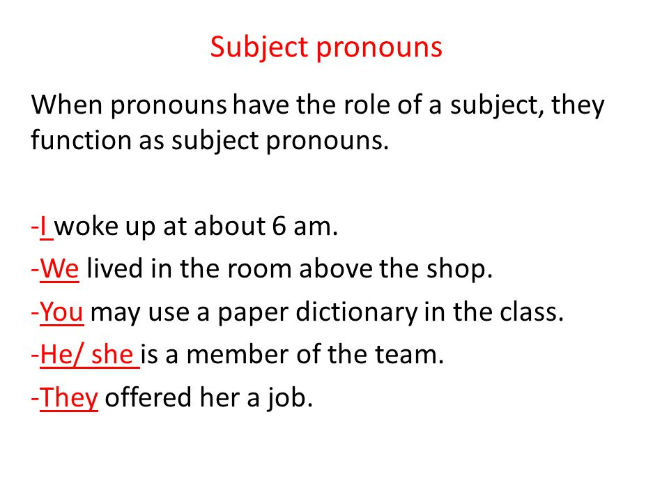 Subject pronouns When pronouns have the role of a subject, they function as subject pronouns. I woke up at about 6 am.