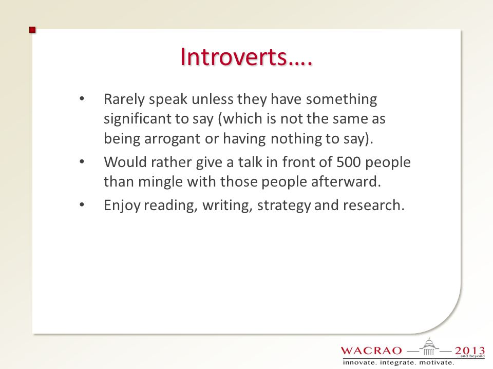 Introverts…. Rarely speak unless they have something significant to say (which is not the same as being arrogant or having nothing to say).