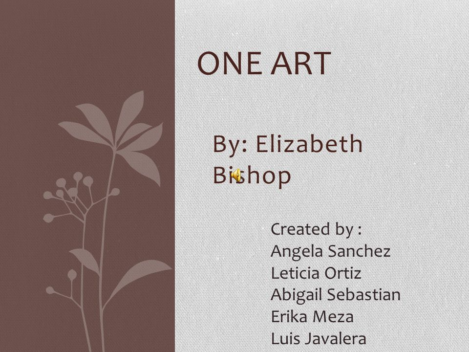 One art By: Elizabeth Bishop Created by : Angela Sanchez Leticia Ortiz