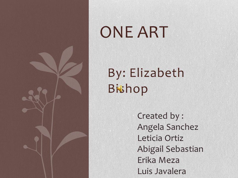 One art By: Elizabeth Bishop Created by : Angela Sanchez Leticia Ortiz