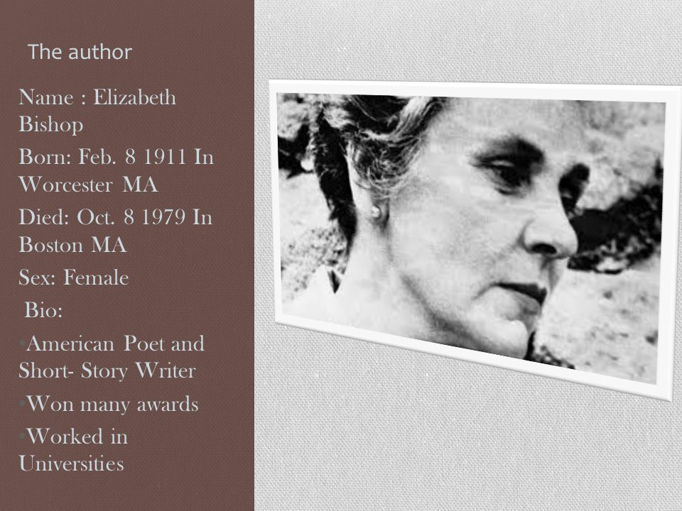 The author Name : Elizabeth Bishop. Born: Feb. 8 1911 In Worcester MA. Died: Oct. 8 1979 In Boston MA.