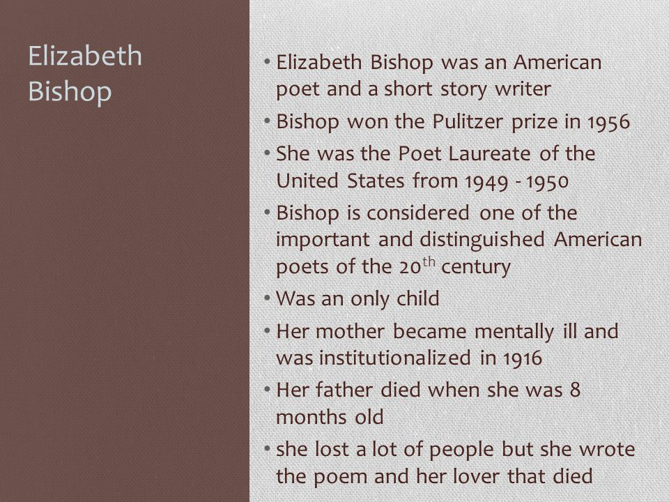 Elizabeth Bishop Elizabeth Bishop was an American poet and a short story writer. Bishop won the Pulitzer prize in 1956.