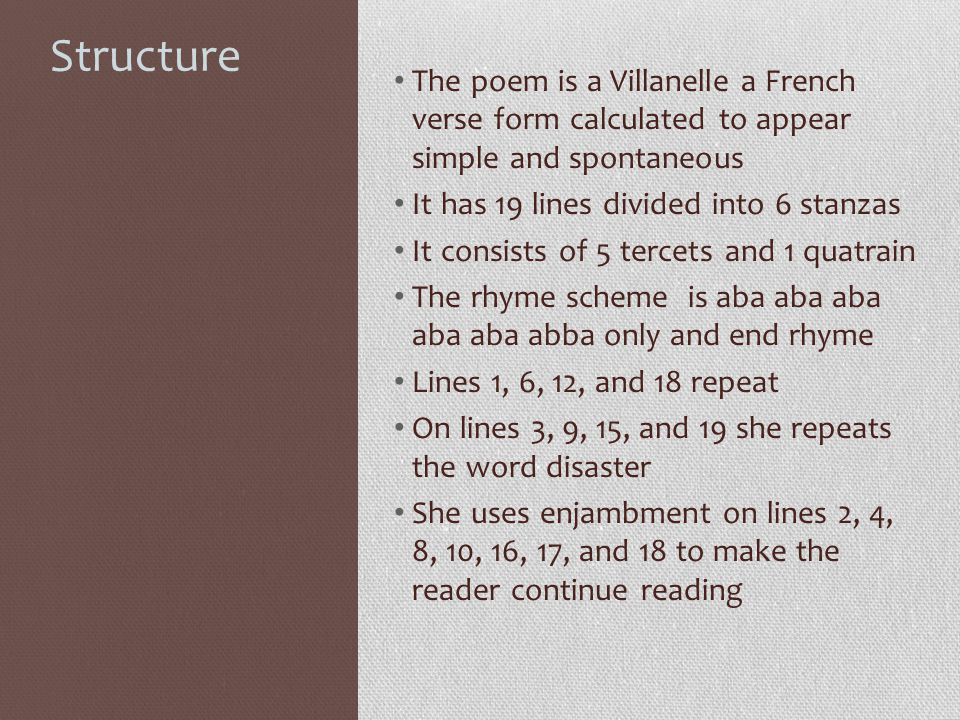 Structure The poem is a Villanelle a French verse form calculated to appear simple and spontaneous.