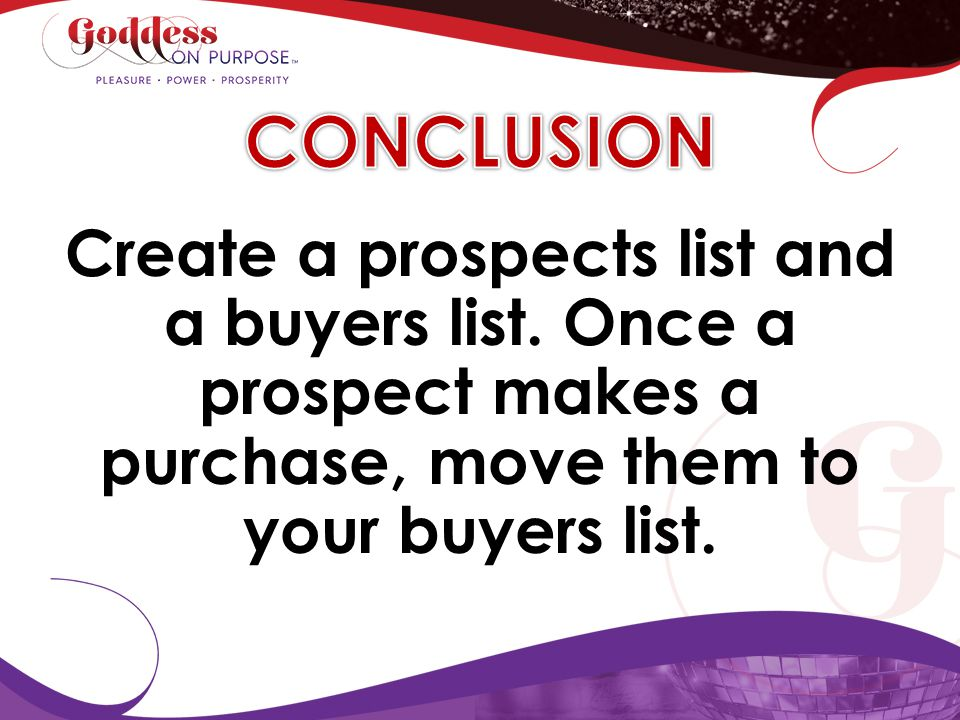CONCLUSION Create a prospects list and a buyers list. Once a prospect makes a purchase, move them to your buyers list.