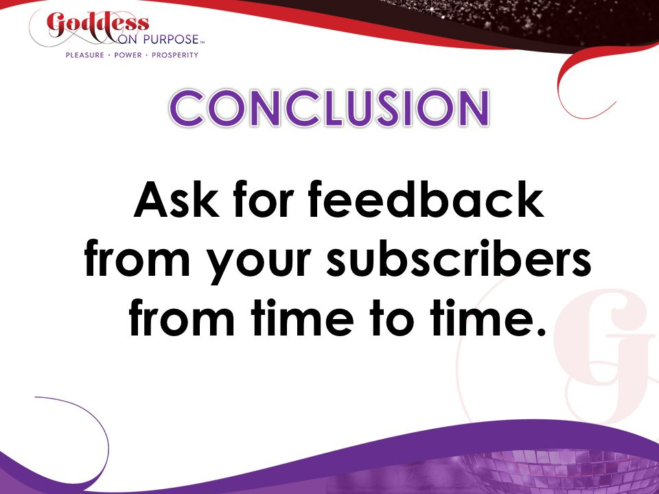 Ask for feedback from your subscribers from time to time.