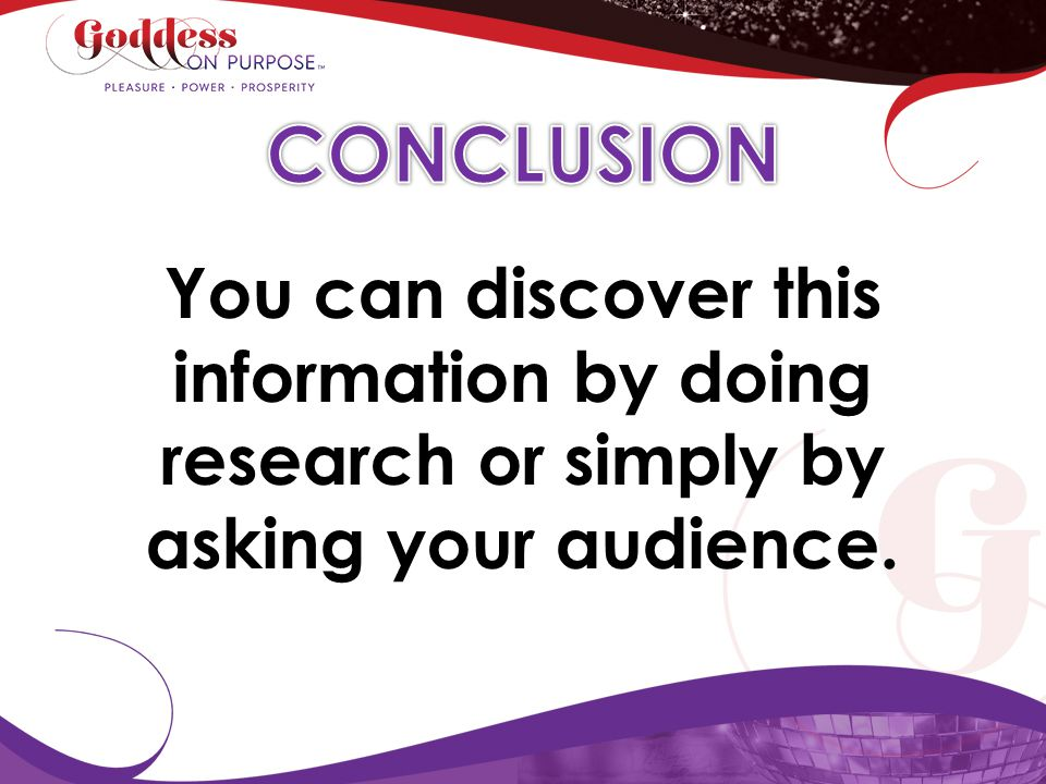 CONCLUSION You can discover this information by doing research or simply by asking your audience.