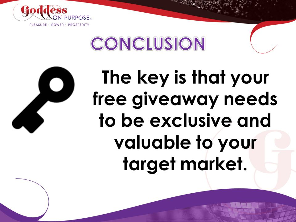 CONCLUSION The key is that your free giveaway needs to be exclusive and valuable to your target market.