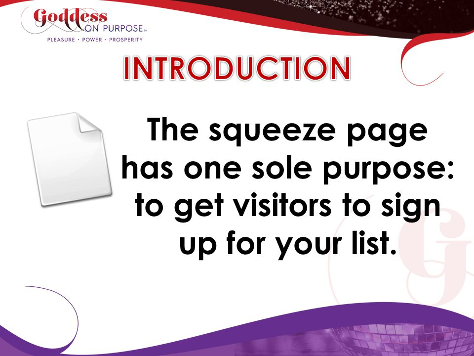 INTRODUCTION The squeeze page has one sole purpose: to get visitors to sign up for your list.