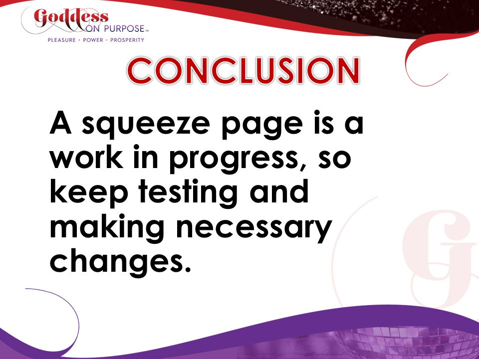 CONCLUSION A squeeze page is a work in progress, so keep testing and making necessary changes.