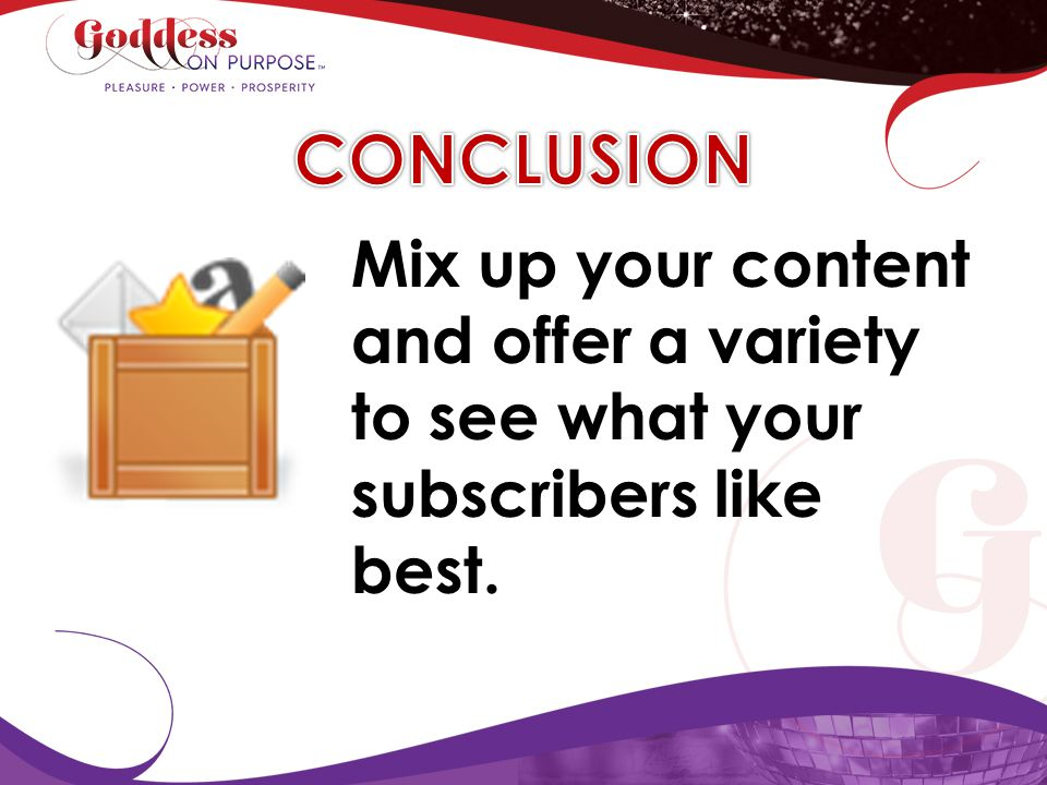 CONCLUSION Mix up your content and offer a variety to see what your subscribers like best.