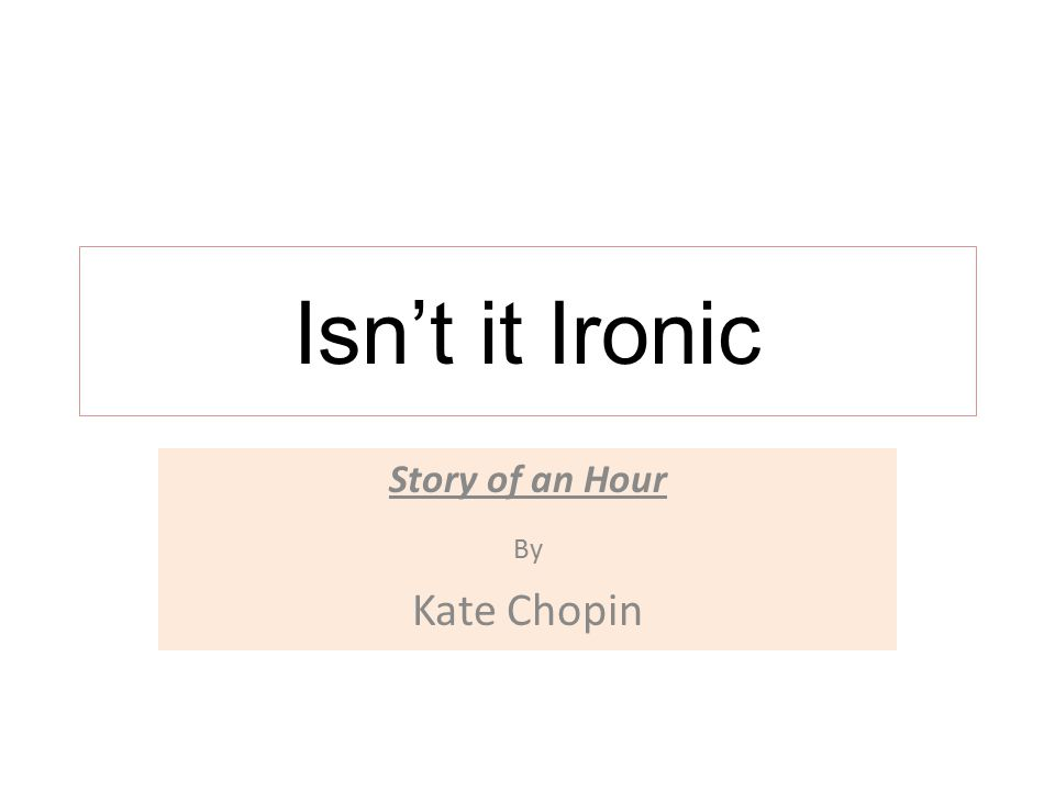 "an analysis of the irony in kate chopins story the story of an hour Free college essay the use of irony in kate chopin's ""the story of an hour"" the use of irony in kate chopin's ""the story of an hour"" irony is."
