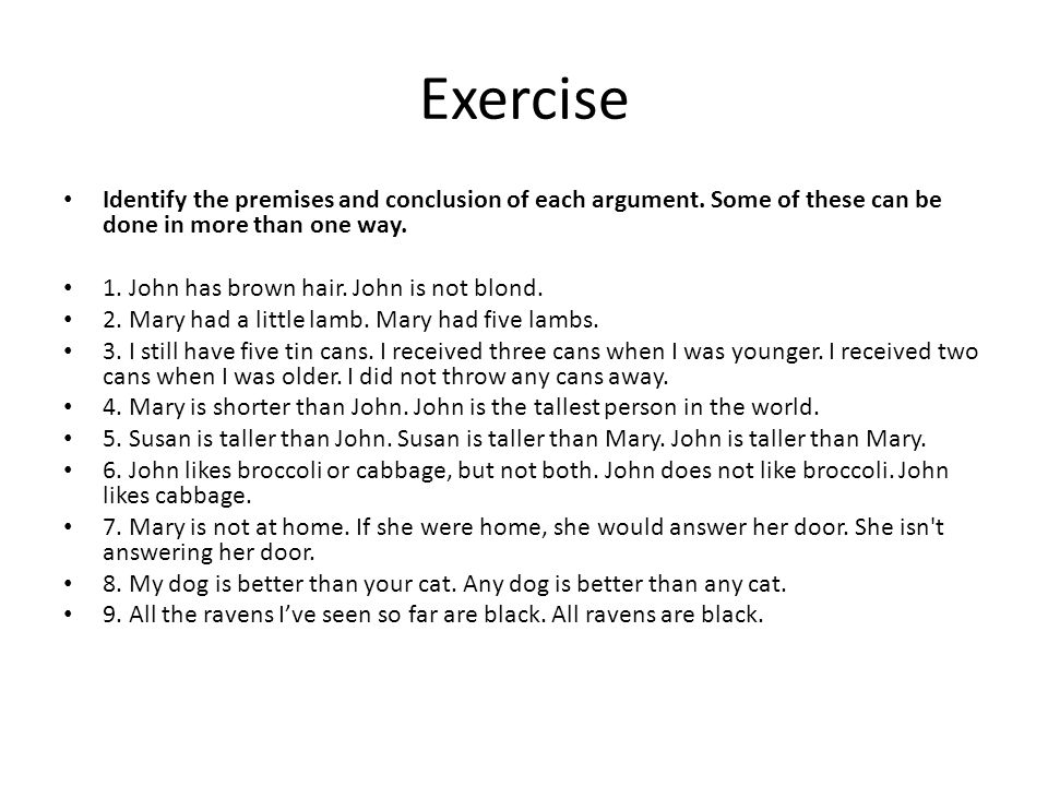 Exercise Identify the premises and conclusion of each argument. Some of these can be done in more than one way.