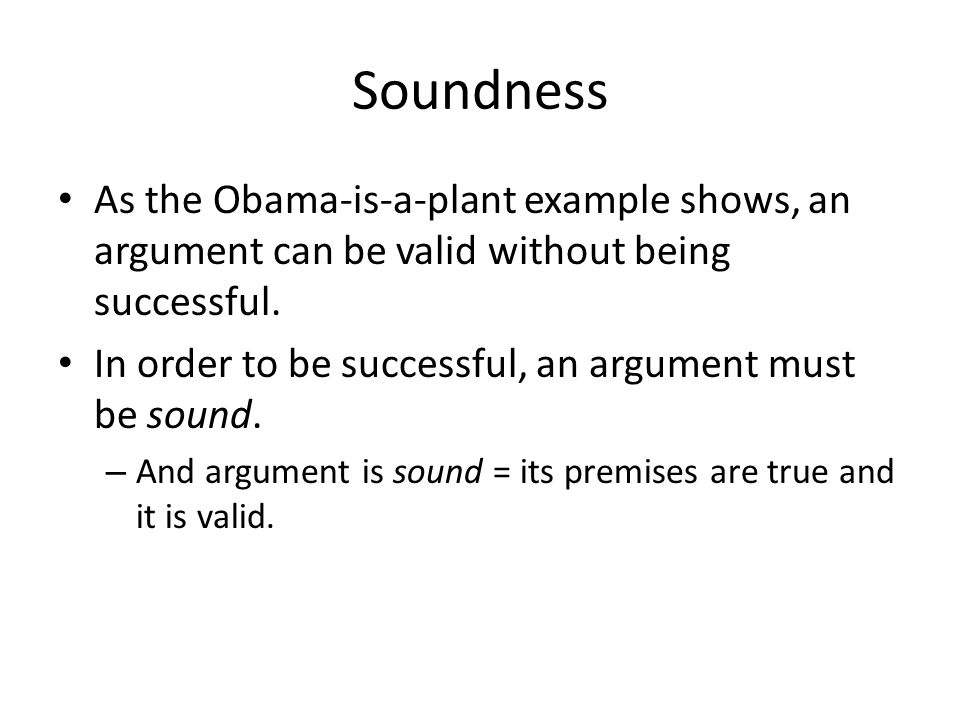 Soundness As the Obama-is-a-plant example shows, an argument can be valid without being successful.