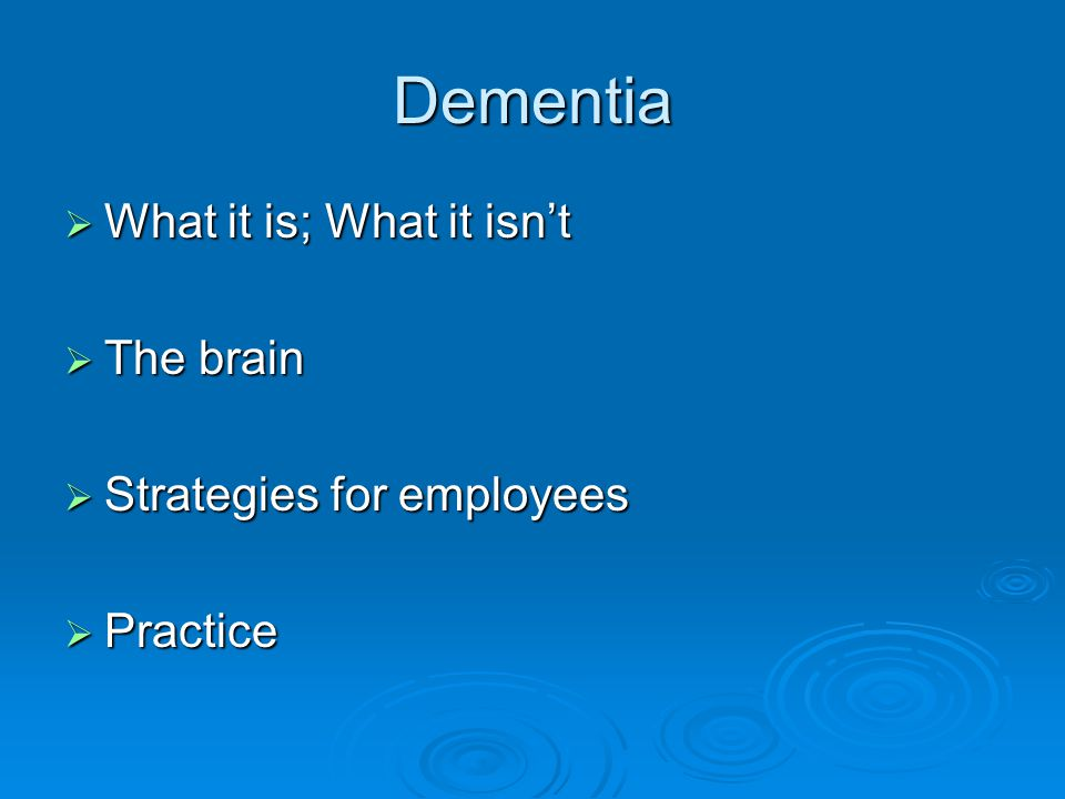 Dementia What it is; What it isn't The brain Strategies for employees