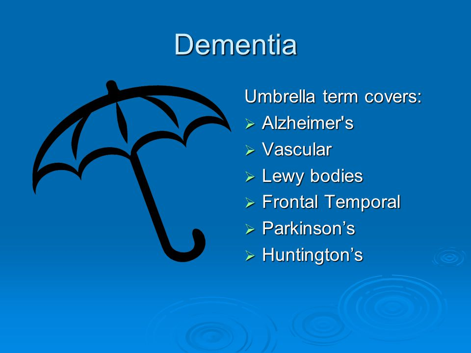 Dementia Umbrella term covers: Alzheimer s Vascular Lewy bodies