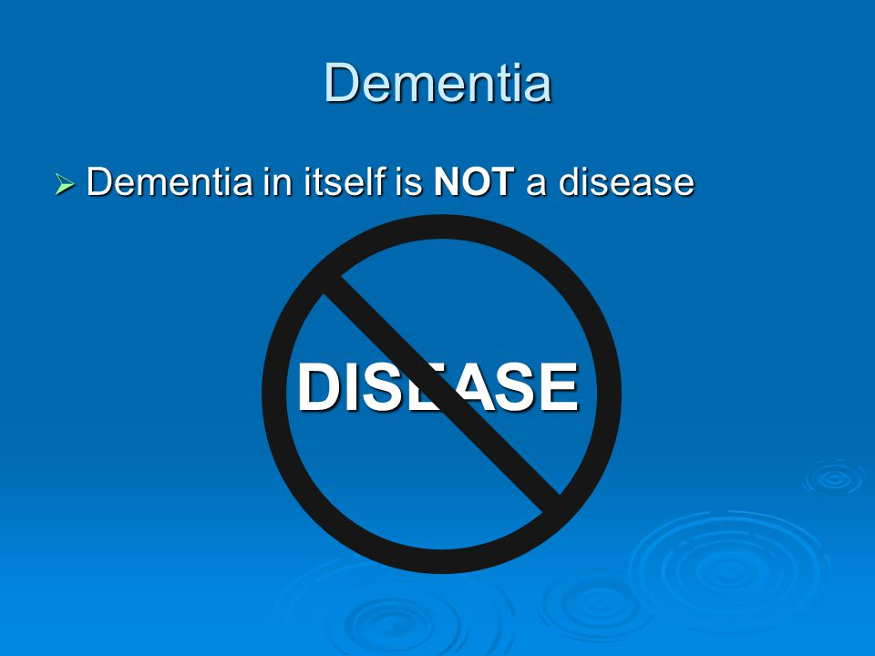 Dementia Dementia in itself is NOT a disease DISEASE