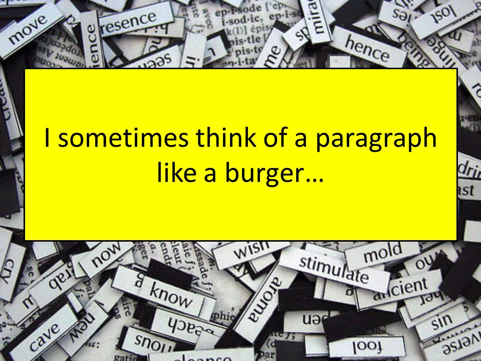 I sometimes think of a paragraph like a burger…