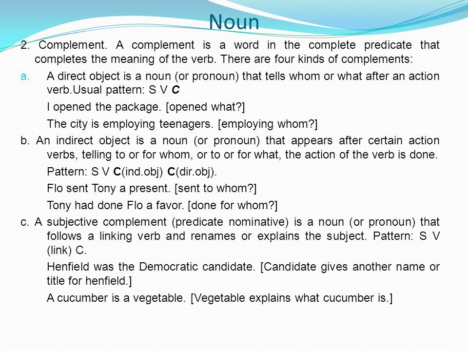 Noun 2. Complement. A complement is a word in the complete predicate that completes the meaning of the verb. There are four kinds of complements: