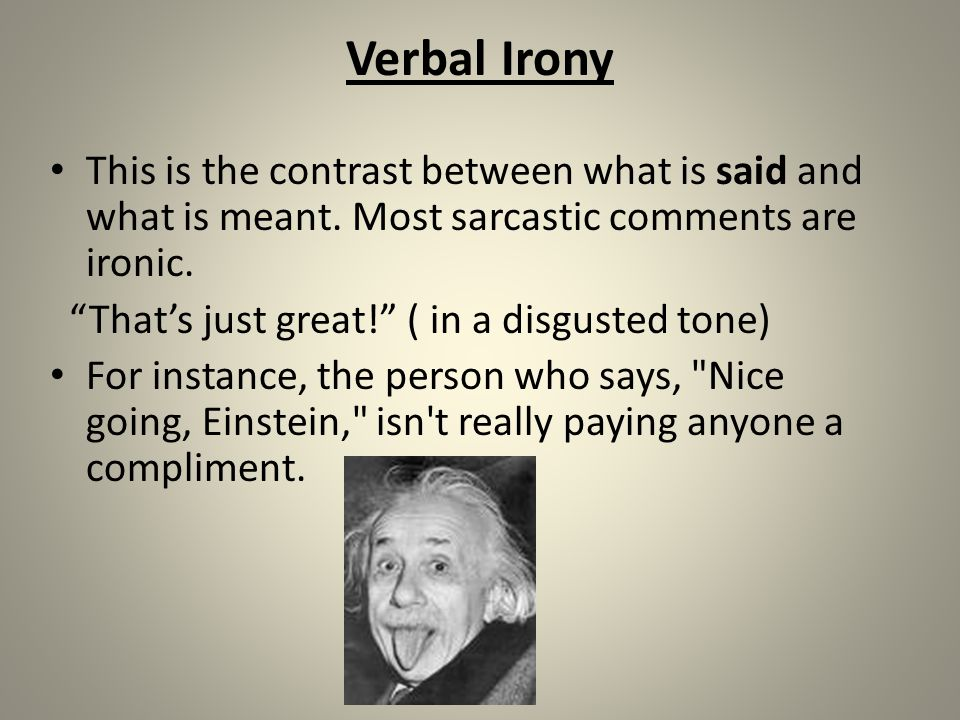 Verbal Irony This is the contrast between what is said and what is meant. Most sarcastic comments are ironic.