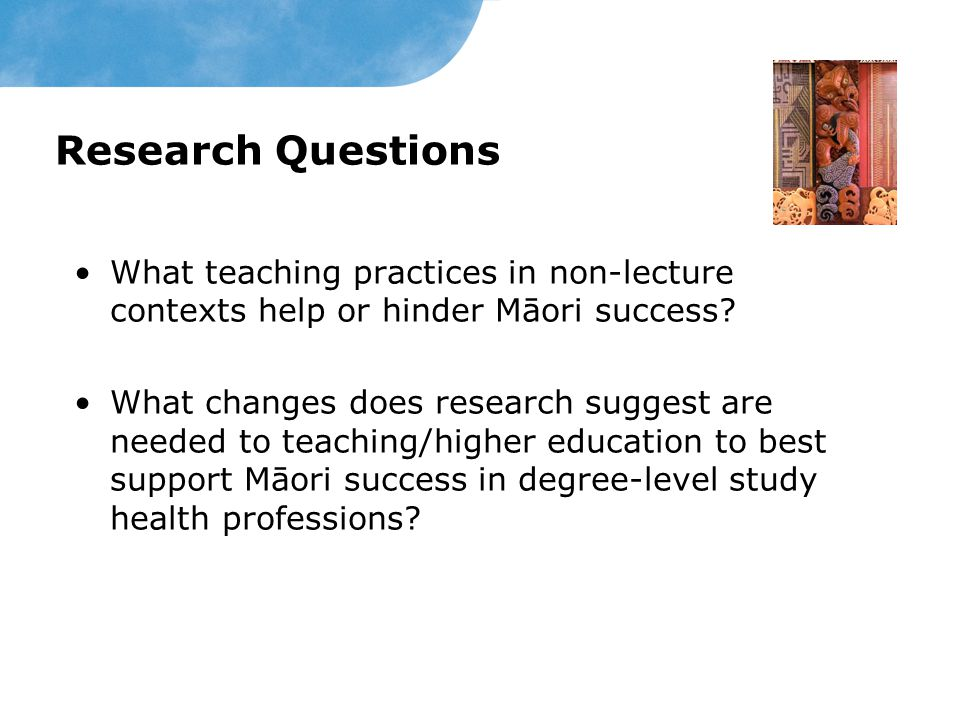 Research Questions What teaching practices in non-lecture contexts help or hinder Māori success