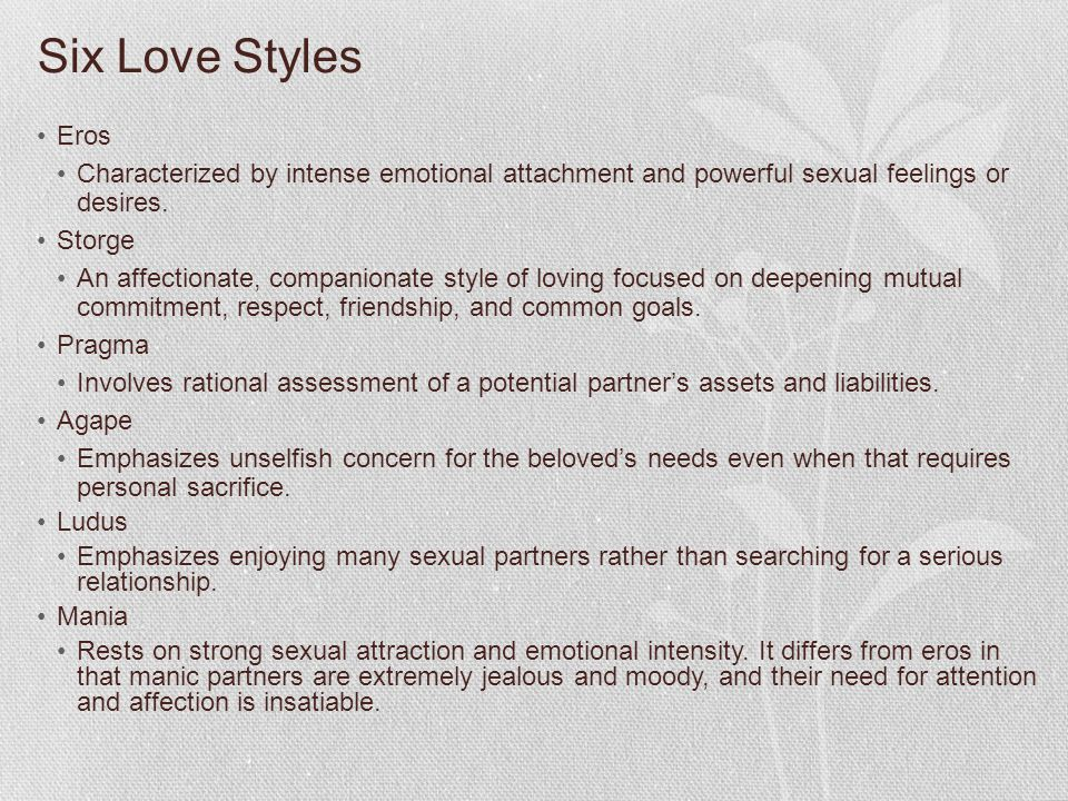 Six Love Styles Eros. Characterized by intense emotional attachment and powerful sexual feelings or desires.