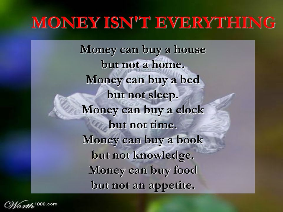MONEY ISN T EVERYTHING Money can buy a house but not a home.