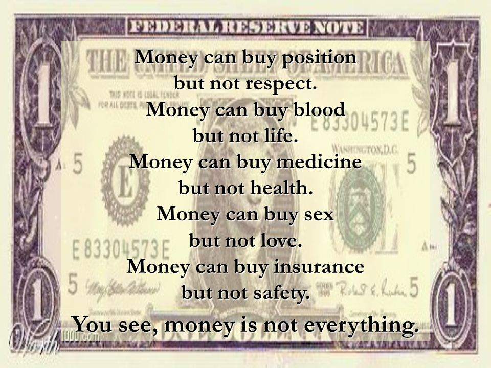Money can buy insurance You see, money is not everything.