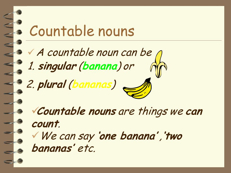 Countable nouns A countable noun can be 1. singular (banana) or