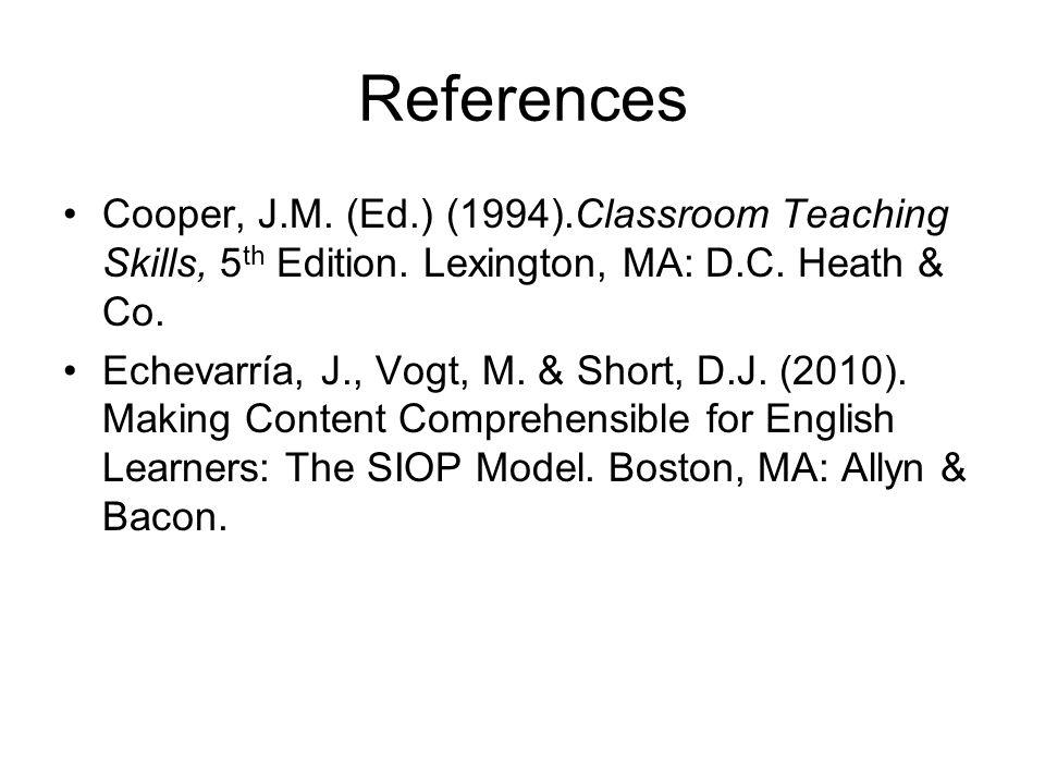 References Cooper, J.M. (Ed.) (1994).Classroom Teaching Skills, 5th Edition. Lexington, MA: D.C. Heath & Co.