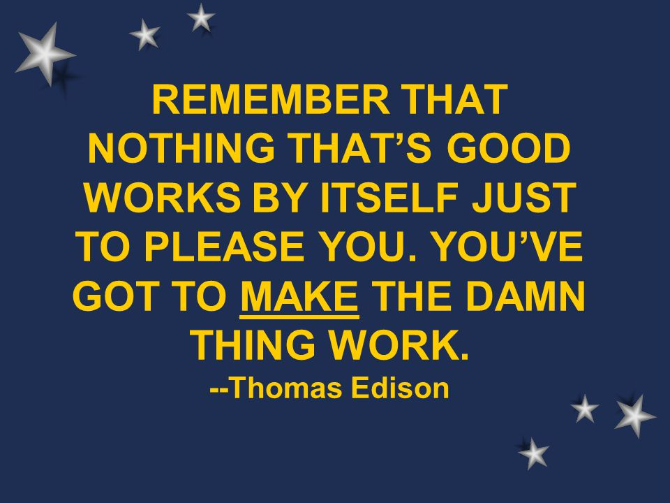 REMEMBER THAT NOTHING THAT'S GOOD WORKS BY ITSELF JUST TO PLEASE YOU