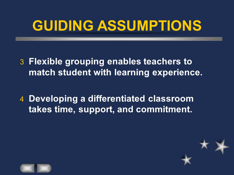GUIDING ASSUMPTIONS Flexible grouping enables teachers to match student with learning experience.