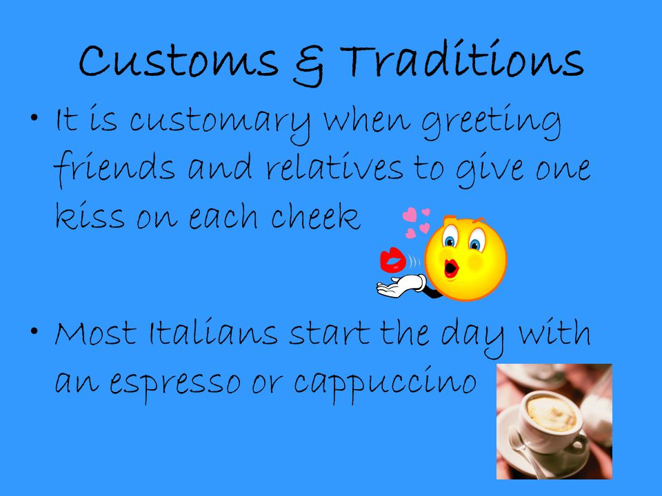 Customs & Traditions It is customary when greeting friends and relatives to give one kiss on each cheek.