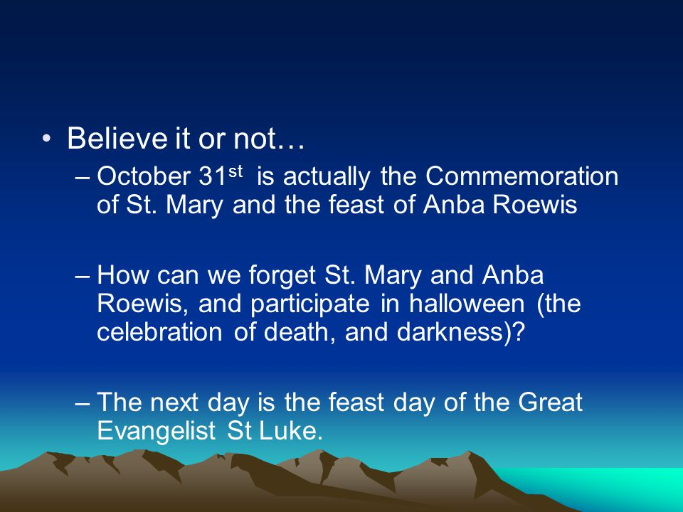 Believe it or not… October 31st is actually the Commemoration of St. Mary and the feast of Anba Roewis.