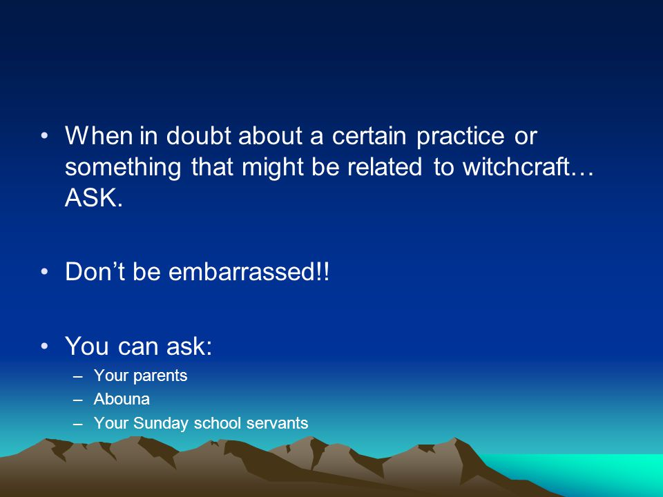 When in doubt about a certain practice or something that might be related to witchcraft… ASK.