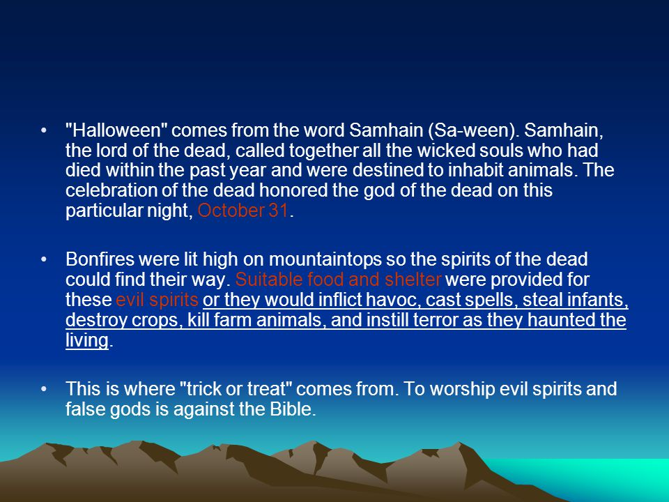 Halloween comes from the word Samhain (Sa-ween)