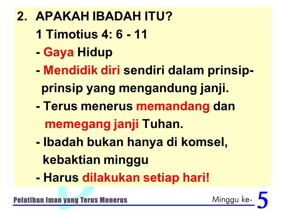 APAKAH IBADAH ITU 1 Timotius 4: 6 - 11. - Gaya Hidup. - Mendidik diri sendiri dalam prinsip- prinsip yang mengandung janji.